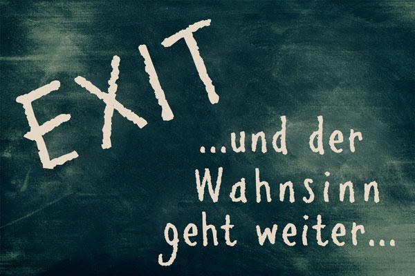 Bild - Tafel mit Spruch Exit ... und der Wahnsinn geht weiter ...